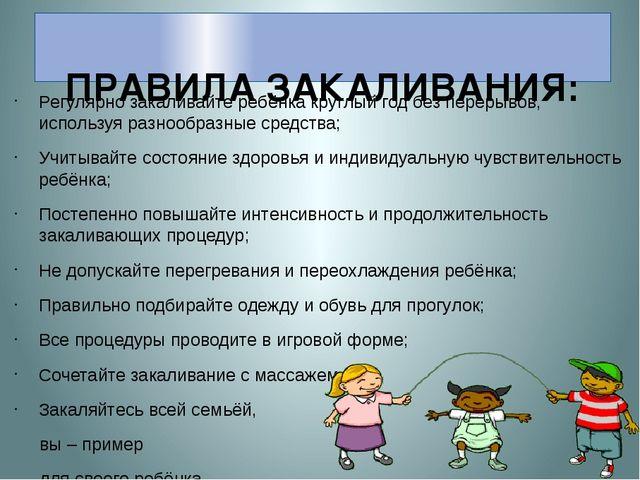 ПРАВИЛА ЗАКАЛИВАНИЯ: Регулярно закаливайте ребёнка круглый год без перерывов...