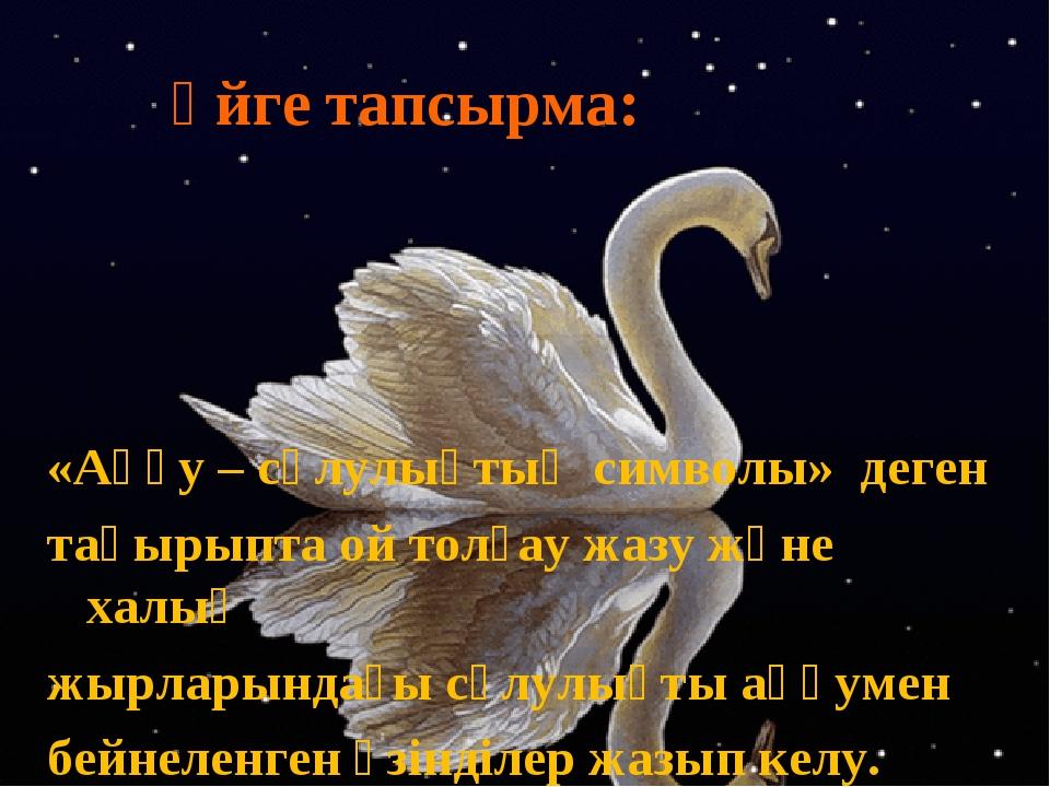 Үйге тапсырма: «Аққу – сұлулықтың символы» деген тақырыпта ой толғау жазу жән...