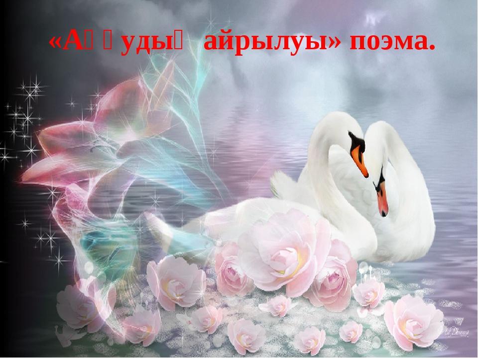 «Аққудың айрылуы» поэма.