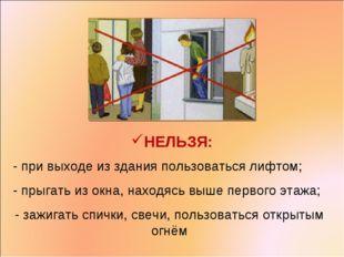 НЕЛЬЗЯ: - при выходе из здания пользоваться лифтом; - прыгать из окна, находя
