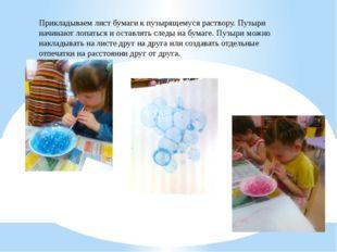 Прикладываем лист бумаги к пузырящемуся раствору. Пузыри начинают лопаться и
