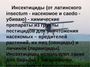 Инсектициды (от латинского insectum - насекомое и caedo - убиваю) - химическ
