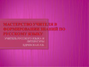 УЧИТЕЛЬ РУССКОГО ЯЗЫКА И ЛИТЕРАТУРЫ ЕДРЕВСКАЯ Л.В.