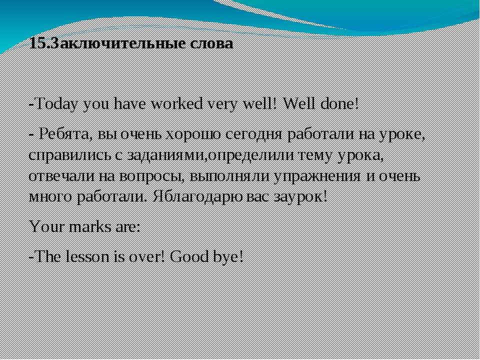 15.Заключительные слова -Today you have worked very well! Welldone! - Ребята...