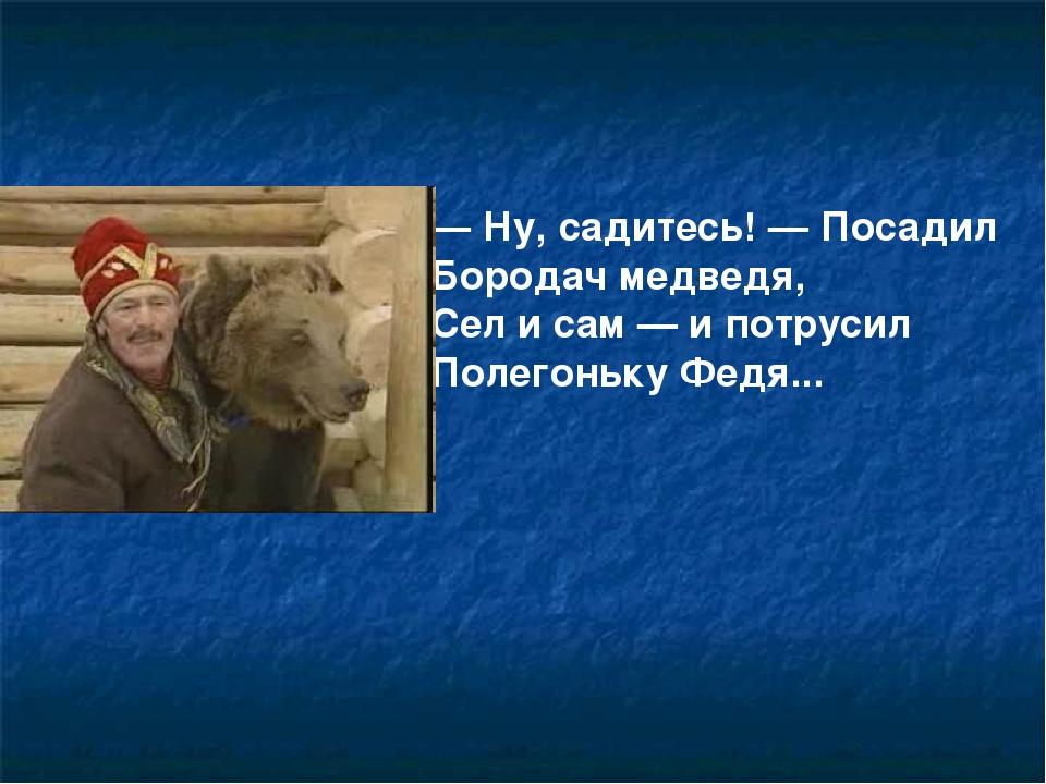 — Ну, садитесь! — Посадил Бородач медведя, Сел и сам — и потрусил Полегоньку...