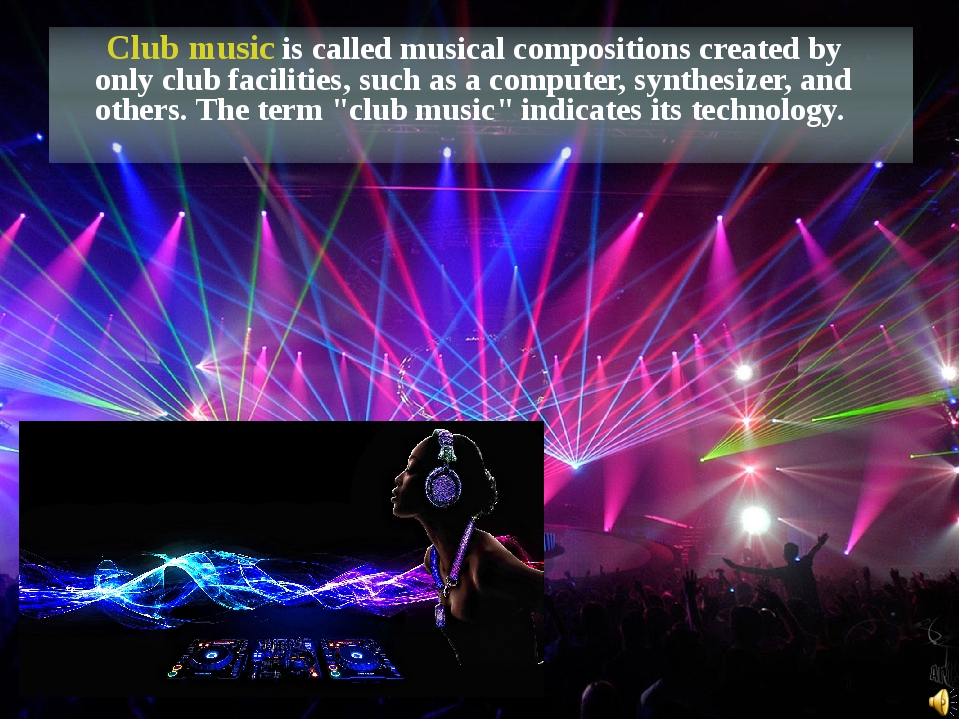 Club music is called musical compositions created by only club facilities, s...