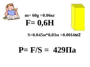 m= 60g =0.06кг F= 0,6H S=0.045м*0,03м =0.0014м2 P= F/S = 429Па