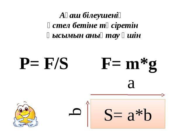 S= a*b Ағаш білеушенің үстел бетіне түсіретін қысымын анықтау үшін a b P= F/S...