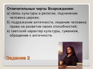 Задание 2 Отличительные черты Возрождения: а) связь культуры и религии, подчи