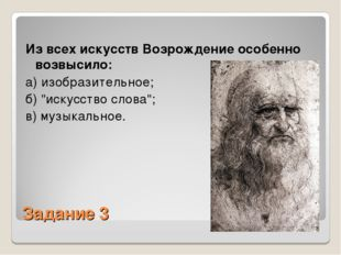 Задание 3 Из всех искусств Возрождение особенно возвысило: а) изобразительное