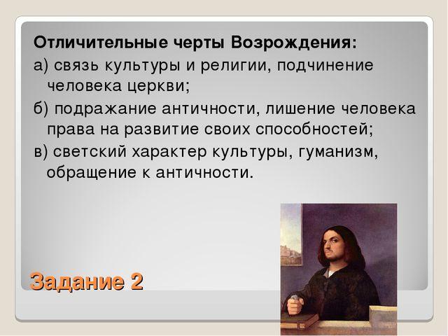 Задание 2 Отличительные черты Возрождения: а) связь культуры и религии, подчи...