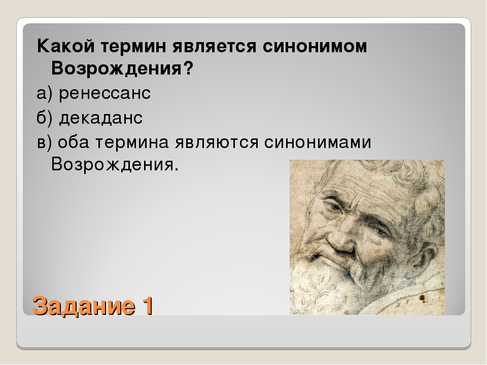 Задание 1 Какой термин является синонимом Возрождения? а) ренессанс б) декада...