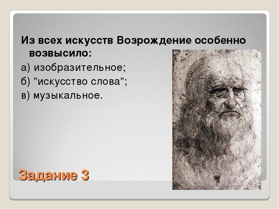 Задание 3 Из всех искусств Возрождение особенно возвысило: а) изобразительное...