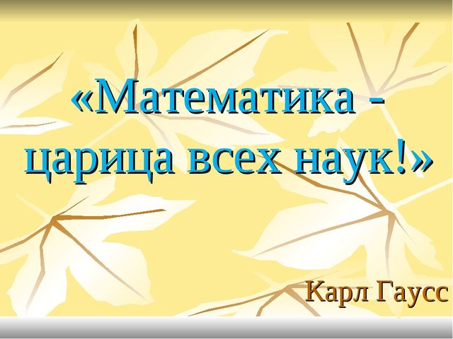 «Математика - царица всех наук!» Карл Гаусс