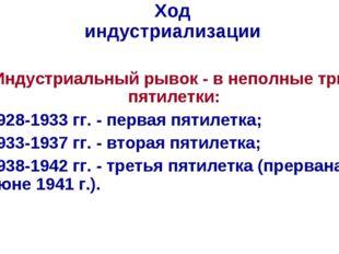 Ход индустриализации Индустриальный рывок - в неполные три пятилетки: 1928-19