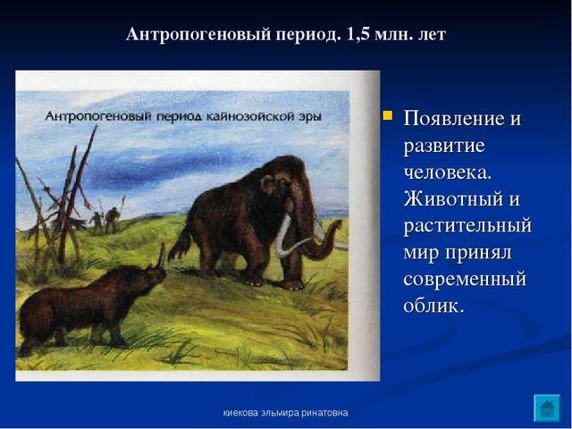 киекова эльмира ринатовна Антропогеновый период. 1,5 млн. лет Появление и раз...