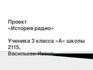Проект «История радио» Ученика 3 класса «А» школы 2115, Васильева Ивана