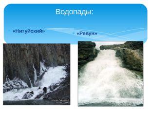 Водопады: «Нитуйский» «Ревун»