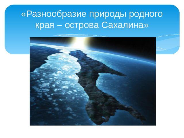 «Разнообразие природы родного края – острова Сахалина»