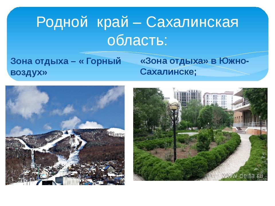 Родной край – Сахалинская область: Зона отдыха – « Горный воздух» «Зона отдых...