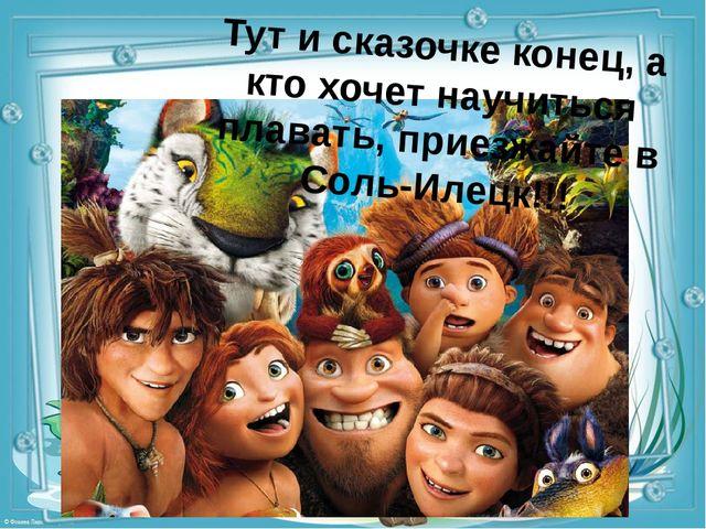 Тут и сказочке конец, а кто хочет научиться плавать, приезжайте в Соль-Илецк!!!