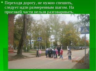 Переходя дорогу, не нужно спешить, следует идти размеренным шагом. На проезже
