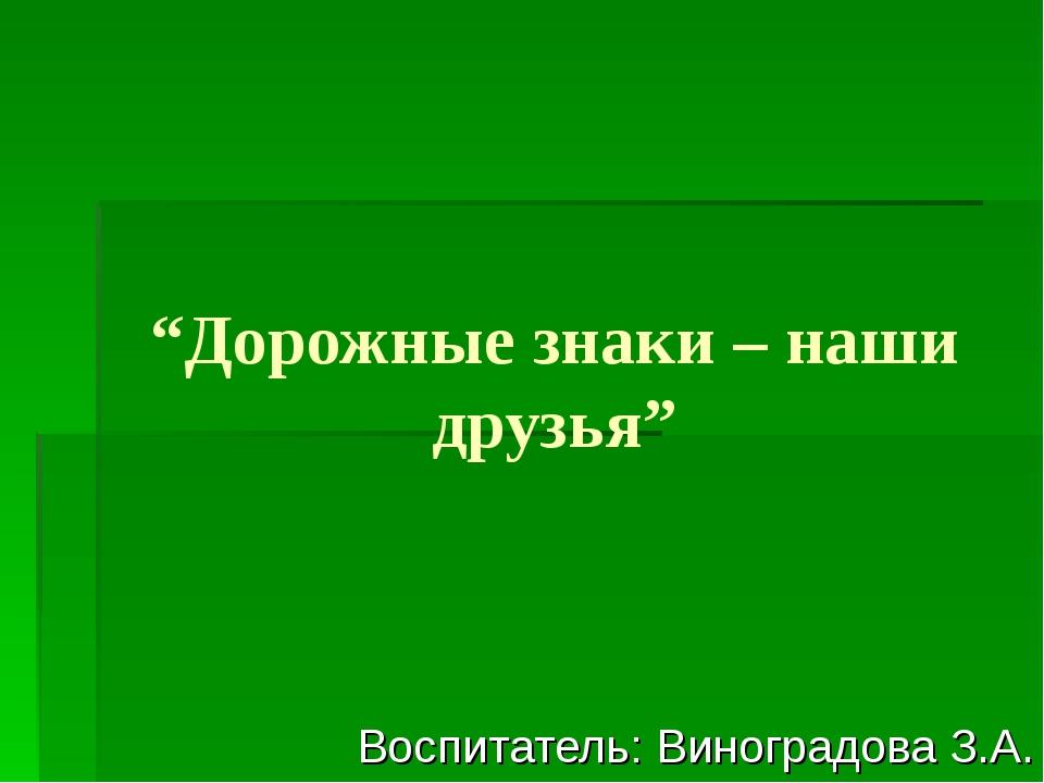 """""""Дорожные знаки – наши друзья"""" Воспитатель: Виноградова З.А."""