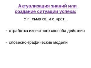 Актуализация знаний или создание ситуации успеха: У п_сьма св_и с_крет_.
