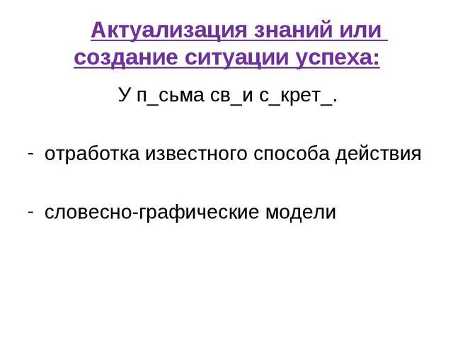 Актуализация знаний или создание ситуации успеха: У п_сьма св_и с_крет_....