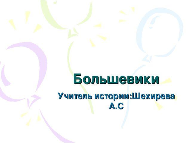 Большевики Учитель истории:Шехирева А.С