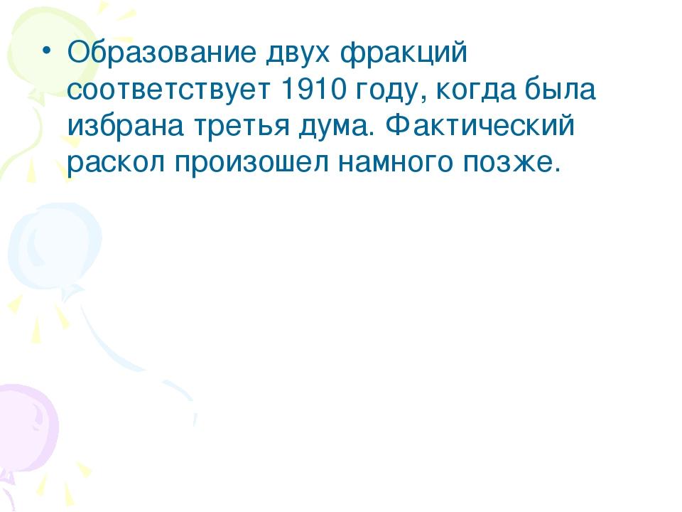 Образование двух фракций соответствует 1910 году, когда была избрана третья д...