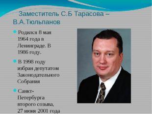 Заместитель С.Б Тарасова – В.А.Тюльпанов Родился 8 мая 1964 года в Ленинград
