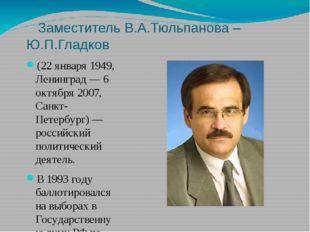 Заместитель В.А.Тюльпанова – Ю.П.Гладков (22 января 1949, Ленинград — 6 октя