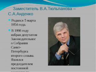 Заместитель В.А.Тюльпанова – С.А.Анденко Родился 5 марта 1954 года. В 1998 г