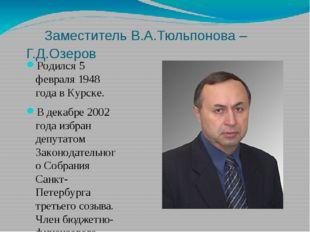 Заместитель В.А.Тюльпонова – Г.Д.Озеров Родился 5 февраля 1948 года в Курске
