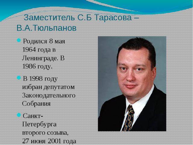 Заместитель С.Б Тарасова – В.А.Тюльпанов Родился 8 мая 1964 года в Ленинград...