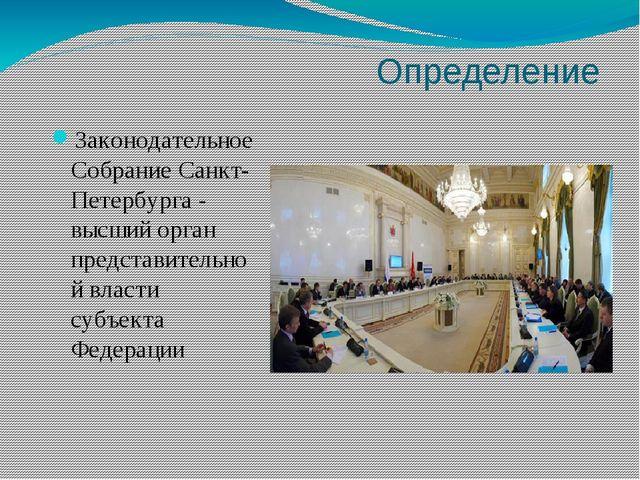 Определение Законодательное Собрание Санкт-Петербурга - высший орган предста...