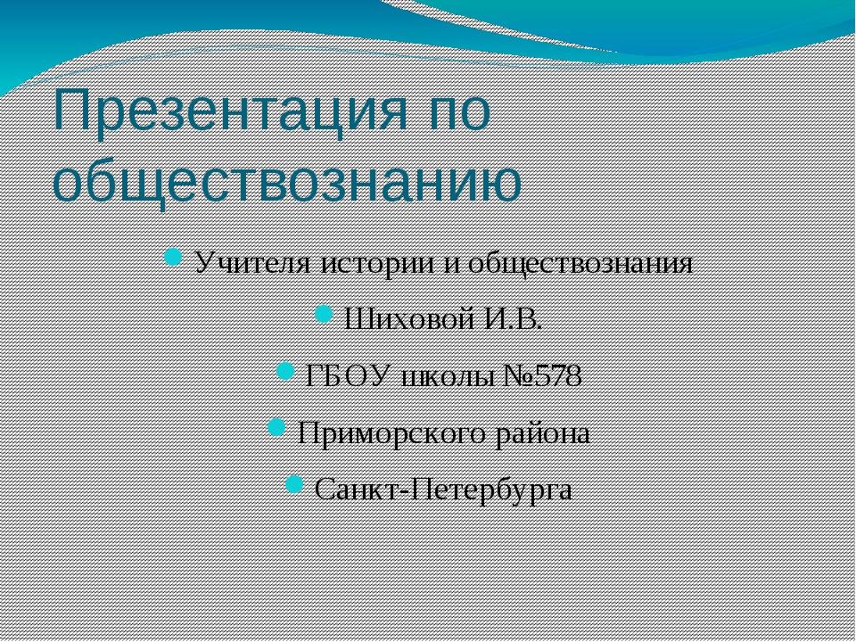 Презентация по обществознанию Учителя истории и обществознания Шиховой И.В. Г...