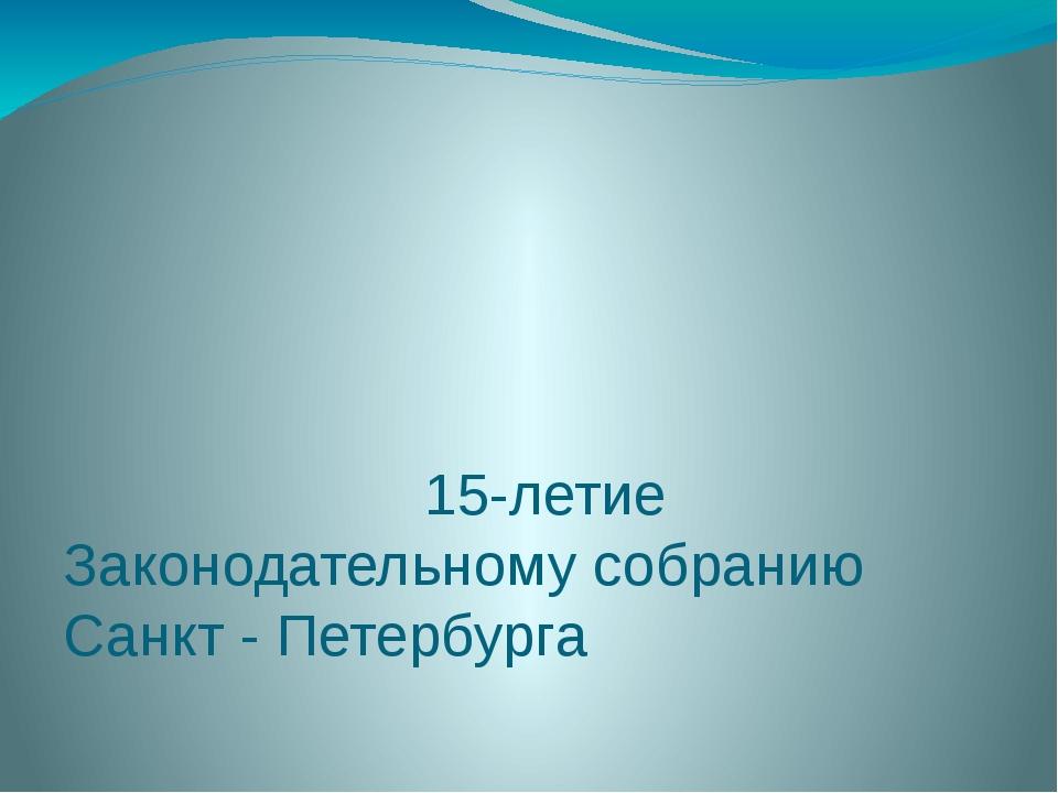 15-летие Законодательному собранию Санкт - Петербурга