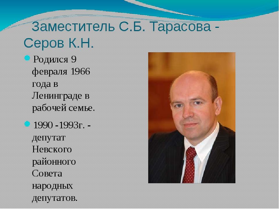 Заместитель С.Б. Тарасова - Серов К.Н. Родился 9 февраля 1966 года в Ленингр...