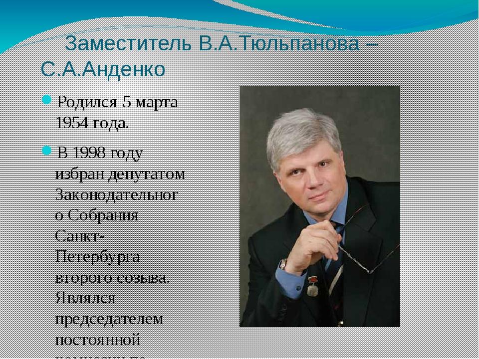 Заместитель В.А.Тюльпанова – С.А.Анденко Родился 5 марта 1954 года. В 1998 г...