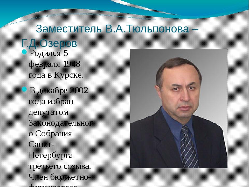 Заместитель В.А.Тюльпонова – Г.Д.Озеров Родился 5 февраля 1948 года в Курске...