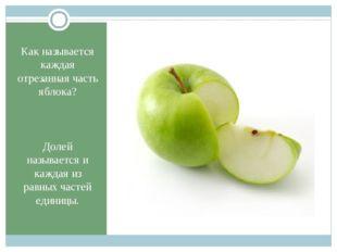Как называется каждая отрезанная часть яблока? Долей называется и каждая из р