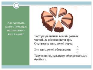 Как записать долю с помощью математичес-ких знаков? Торт разделили на восемь