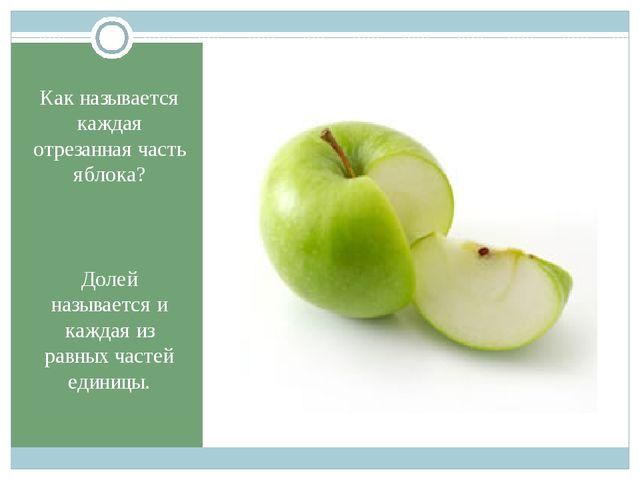 Как называется каждая отрезанная часть яблока? Долей называется и каждая из р...