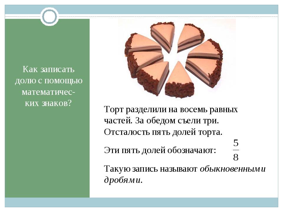 Как записать долю с помощью математичес-ких знаков? Торт разделили на восемь...