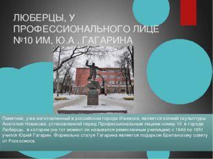 ЛЮБЕРЦЫ, У ПРОФЕССИОНАЛЬНОГО ЛИЦЕ №10 ИМ, Ю.А . ГАГАРИНА Памятник, уже изгото