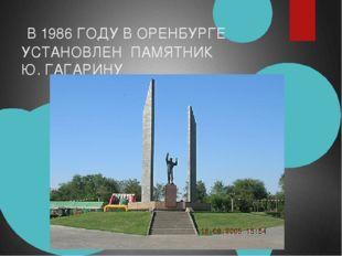 В 1986 ГОДУ В ОРЕНБУРГЕ УСТАНОВЛЕН ПАМЯТНИК Ю. ГАГАРИНУ