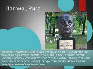 Латвия , Рига Необычный памятник Юрию Гагарину открыли в Латвии в 2004 году.