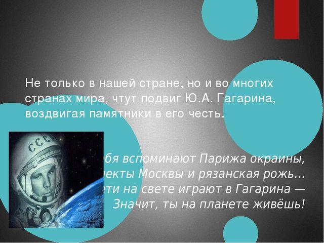 Не только в нашей стране, но и во многих странах мира, чтут подвиг Ю.А. Гагар...